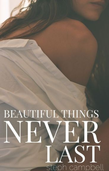 Beautiful Things Never Last by StephCampbell725