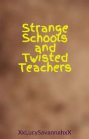 Strange Schools and Twisted Teachers by XxLucySavannahxX