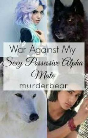 War against my Sexy Possessive Alpha Mate. by mellowpentagram