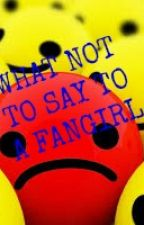 What Not to Say to a Fangirl by Hetalian_Hobbit