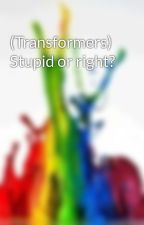 (Transformers) Stupid or right? by Alexandra-Sasha
