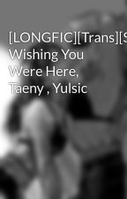[LONGFIC][Trans][SNSD] Wishing You Were Here, Taeny , Yulsic by Wingss