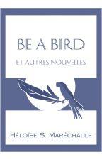 Be a Bird, et autres nouvelles by Heloise_M