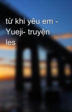 từ khi yêu em - Yueji- truyện les by koon92
