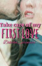 Take care of my First Love [Completed]#wattys2016 by Dikshax20