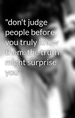 Quot Don T Judge People Before You Truly Know Them The Truth