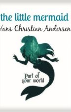 "The original story of ""The Little Mermaid"" by Christian Andersen by songbird4ea"