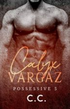 POSSESSIVE 5: Calyx Vargaz - Completed (SOON TO BE PUBLISHED!) by CeCeLib