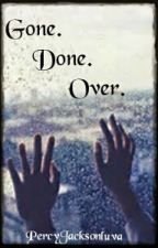 Gone. Done. Over. by PercyJacksonLuva