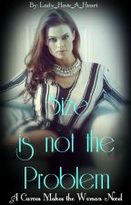 Size Is Not The Problem (1st Of The Curves Make The Woman Series) #Wattys 2015 by Lady_Have_A_Heart