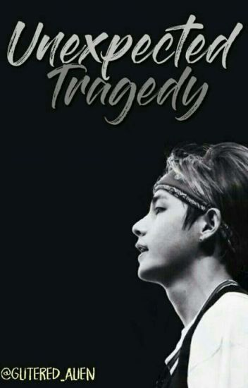 Unexpected Tragedy [BTS V fan fiction] COMPLETED (EDITING)