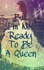 But I'm Not Ready to be a Queen (Final book of the distressed royals series) by izzythegraceful