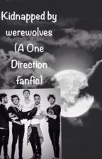 Kidnapped by werewolves (A One Direction fanfic) by Trash_Can1994
