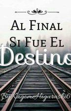 AL FINAL SI FUE EL DESTINO by KagomeHigurashi6