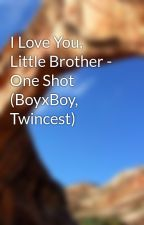 I Love You, Little Brother - One Shot (BoyxBoy, Twincest) by MadYoBro