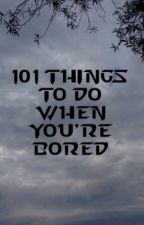 101 Things To Do When You're Bored by lifeequalsadventure