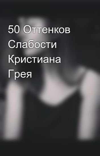 50 Оттенков Слабости Кристиана Грея