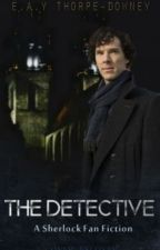 The Detective (A Sherlock Fan-Fic) (Under Editing) by ErinThorpeDowney