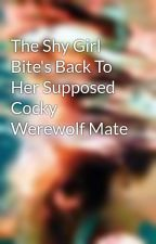 The Shy Girl Bite's Back To Her Supposed Cocky Werewolf Mate by Awishforyou