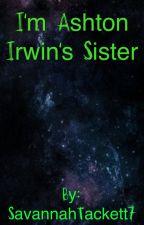 I'm Ashton Irwins's Sister♥ by xLittleBabygirl