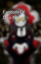 Fandom Of Dipcifica by insanecipher