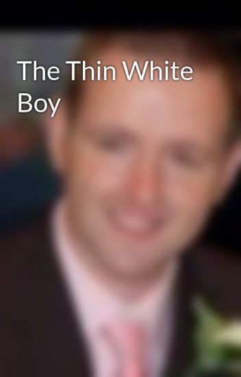 The Thin White Boy - Nosey Person - Wattpad