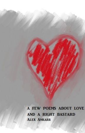 A Few Poems About Love And A Right Bastard by AlexAnkarr