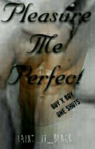 Pleasure Me Perfect [Boy X Boy One Shots]