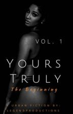 Yours Truly:The Beginning ||COMPLETE|| {BOOK 1}  by LEGENDPRODUxTIONS
