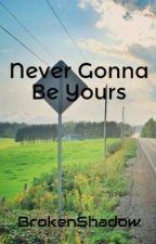 Never Gonna Be Yours by BrokenShadow