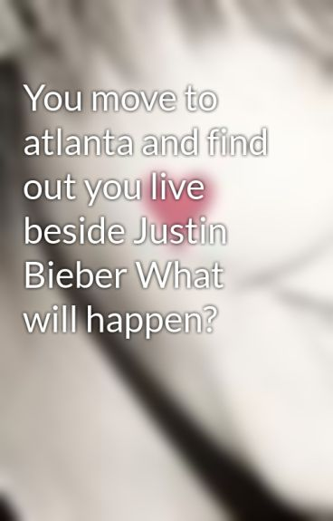 You move to atlanta and find out you live beside Justin Bieber What will happen? by Justinloveshannah94