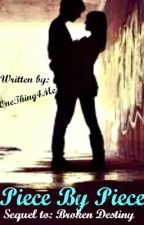 Piece By Piece ~ Sequel to Broken Destiny by onething4me