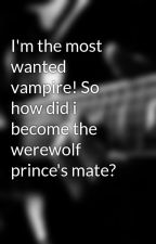 I'm the most wanted vampire! So how did i become the werewolf prince's mate? by wolfgirl19
