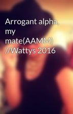 Arrogant alpha, my mate(AAMM) //Wattys 2016 by thailia1