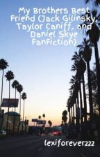 My Brothers Best Friend (Jack Gilinsky, Taylor Caniff, and Daniel Skye FanFiction) by lexiforever222