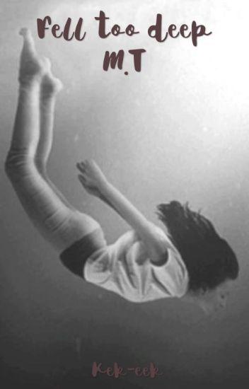 Fell too deep| M.T