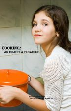 Cooking: As Told by a Teenager. by CluelessGeneration