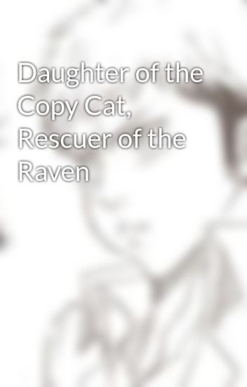 Daughter of the Copy Cat, Rescuer of the Raven