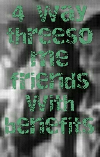 4way threesome friends with benefits