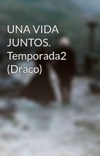UNA VIDA JUNTOS. Temporada2 (Draco) by FancyBetch