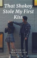 That Shokoy Stole my First Kiss [COMPLETED] by TakamiyaChan