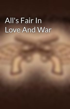All's Fair In Love And War by sammybabychipsngravy