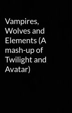 Vampires, Wolves and Elements (A mash-up of Twilight and Avatar) by anonymousforever123