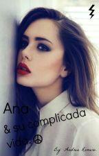 Ana y su complicada vida. (Terminada y en edición). by andrea8_r