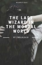 Wizard's Tale: The Last Wizard's In The Mortal World [COMPLETE] #Wattys2016 by jorshep_love