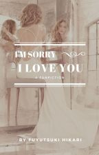 I'm Sorry, I Love You (21+) Fanfiction by fuyutsukihikari