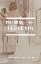 I'm Sorry, I Love You (21+) Fanfiction by fuyutsukihikari