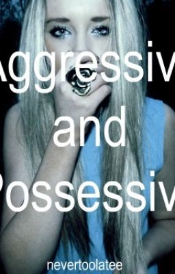 Possessive & Aggressive