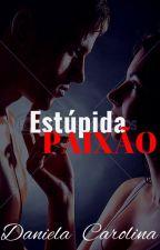 Estúpida PAIXÃO - RETIRADA DIA 31 DE JANEIRO by Fanfiction_14