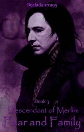 Descendant of Merlin Book 3: Fear and Family (Severus Snape) by bealadantra95